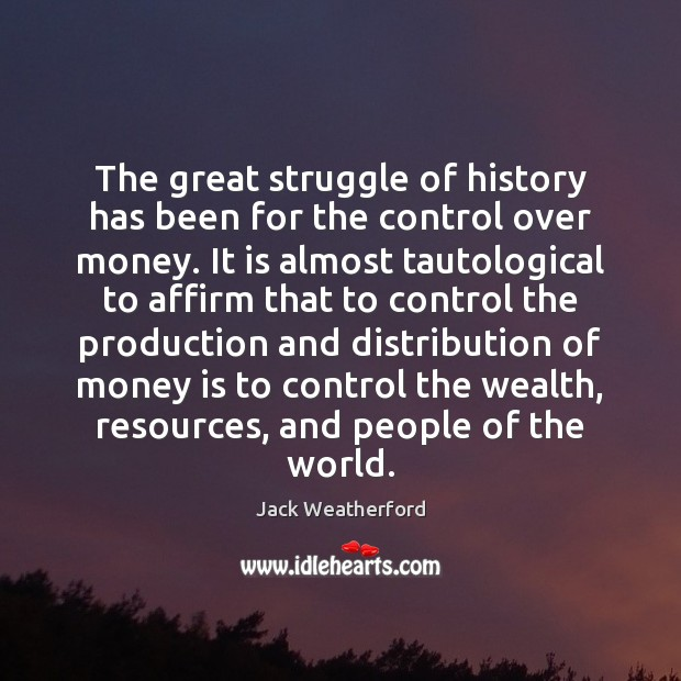 The great struggle of history has been for the control over money. Image