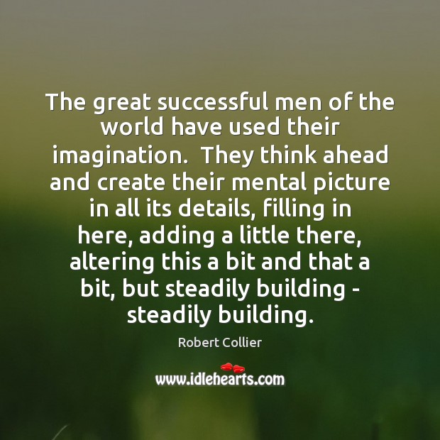 The great successful men of the world have used their imagination.  They Robert Collier Picture Quote