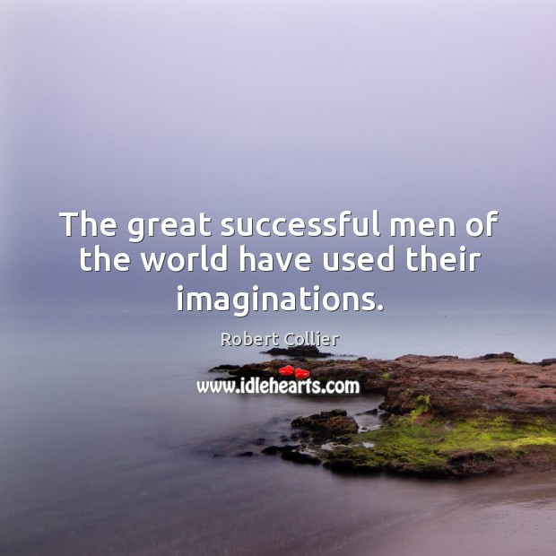 The great successful men of the world have used their imaginations. Robert Collier Picture Quote
