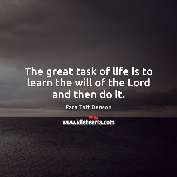 Image, The great task of life is to learn the will of the Lord and then do it.