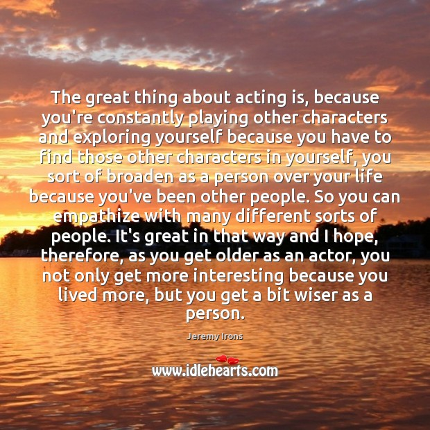 Image, The great thing about acting is, because you're constantly playing other characters