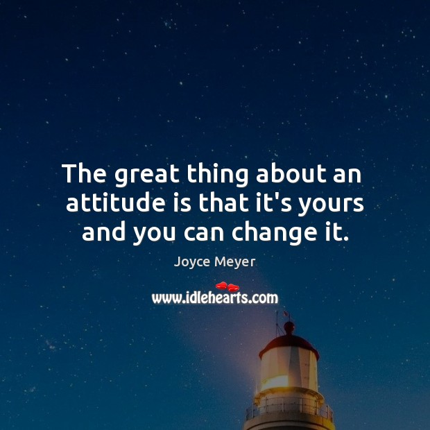 Image, The great thing about an  attitude is that it's yours and you can change it.