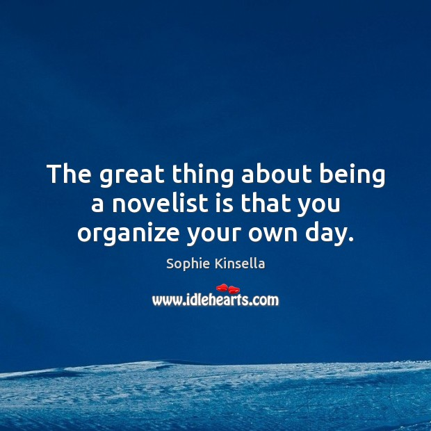 The great thing about being a novelist is that you organize your own day. Sophie Kinsella Picture Quote