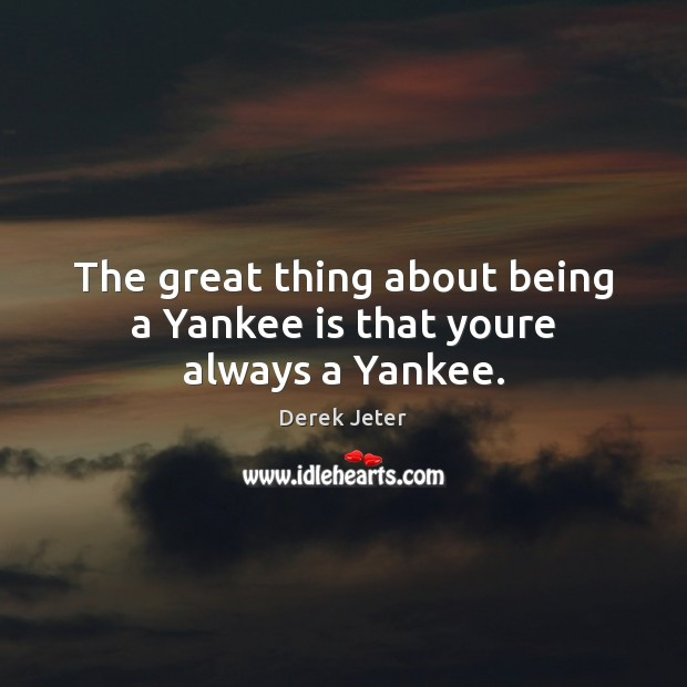 The great thing about being a Yankee is that youre always a Yankee. Derek Jeter Picture Quote