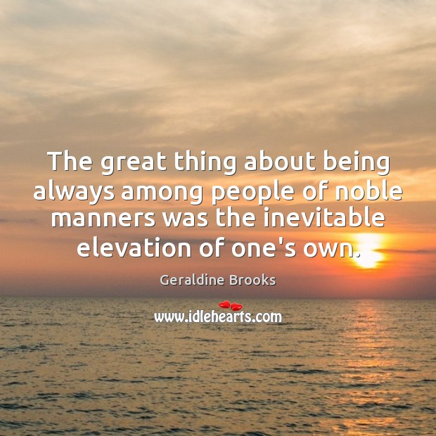 Image, The great thing about being always among people of noble manners was
