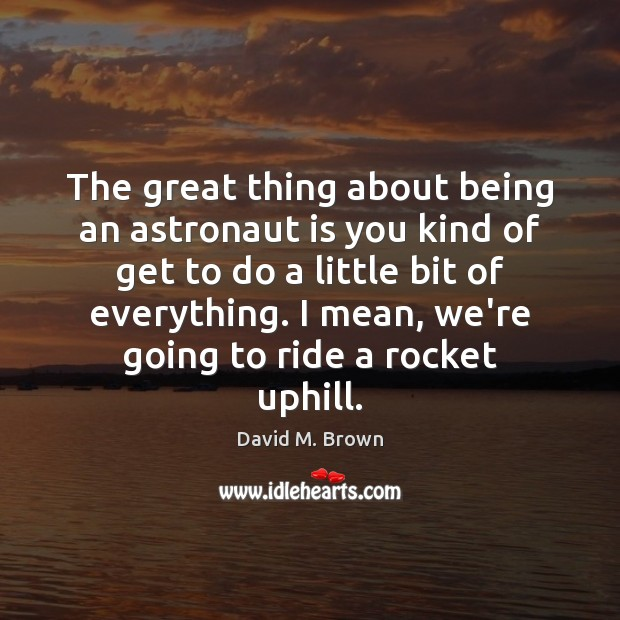 The great thing about being an astronaut is you kind of get Image