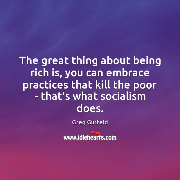 The great thing about being rich is, you can embrace practices that Greg Gutfeld Picture Quote