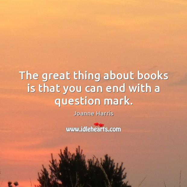 The great thing about books is that you can end with a question mark. Joanne Harris Picture Quote