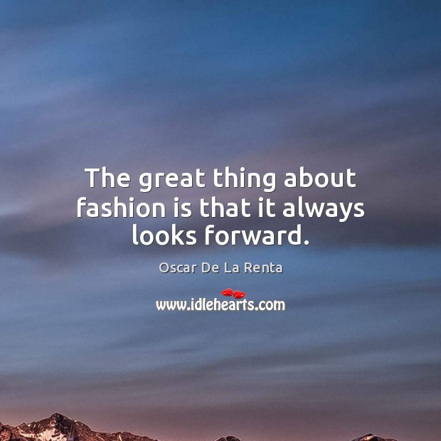 The great thing about fashion is that it always looks forward. Oscar De La Renta Picture Quote