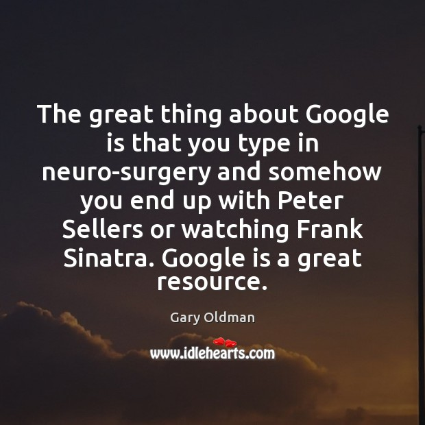 The great thing about Google is that you type in neuro-surgery and Gary Oldman Picture Quote
