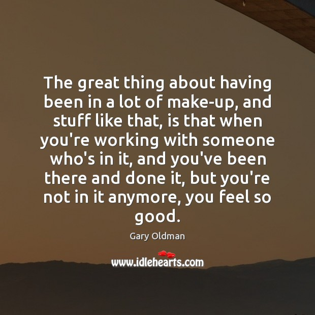 The great thing about having been in a lot of make-up, and Gary Oldman Picture Quote