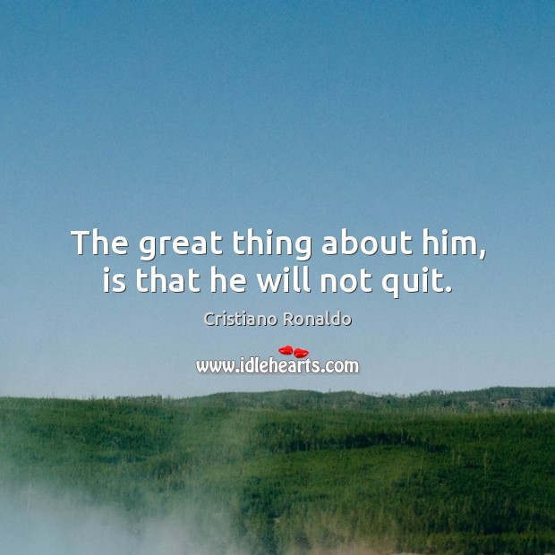 The great thing about him, is that he will not quit. Cristiano Ronaldo Picture Quote