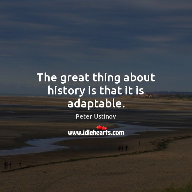 The great thing about history is that it is adaptable. History Quotes Image
