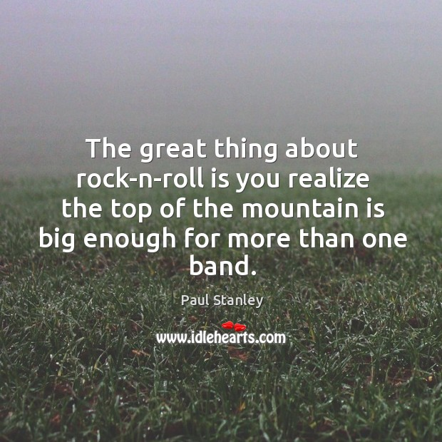The great thing about rock-n-roll is you realize the top of the mountain is big enough for more than one band. Paul Stanley Picture Quote