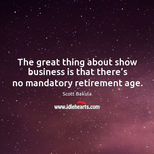 The great thing about show business is that there's no mandatory retirement age. Image