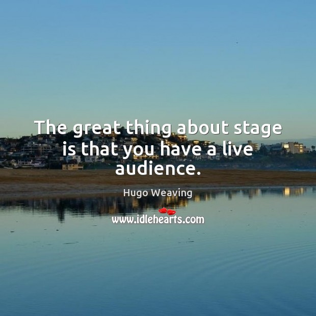The great thing about stage is that you have a live audience. Hugo Weaving Picture Quote