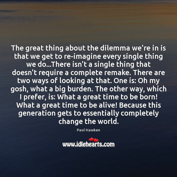 The great thing about the dilemma we're in is that we get Paul Hawken Picture Quote