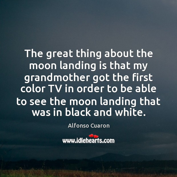 The great thing about the moon landing is that my grandmother got Alfonso Cuaron Picture Quote