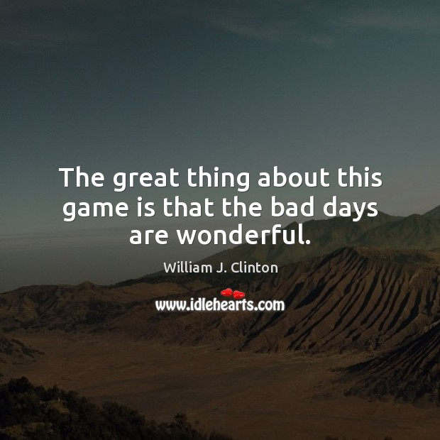 The great thing about this game is that the bad days are wonderful. Image