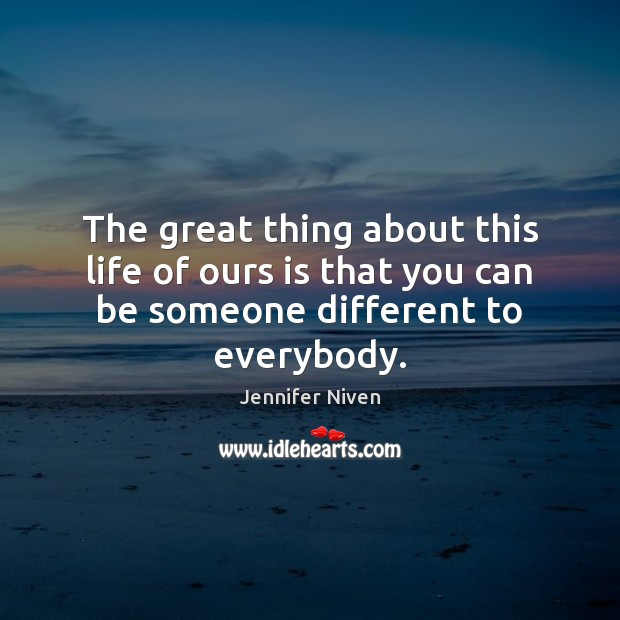 The great thing about this life of ours is that you can be someone different to everybody. Jennifer Niven Picture Quote