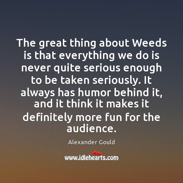 Image, The great thing about Weeds is that everything we do is never