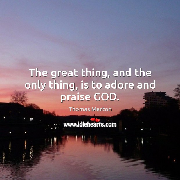 The great thing, and the only thing, is to adore and praise GOD. Thomas Merton Picture Quote