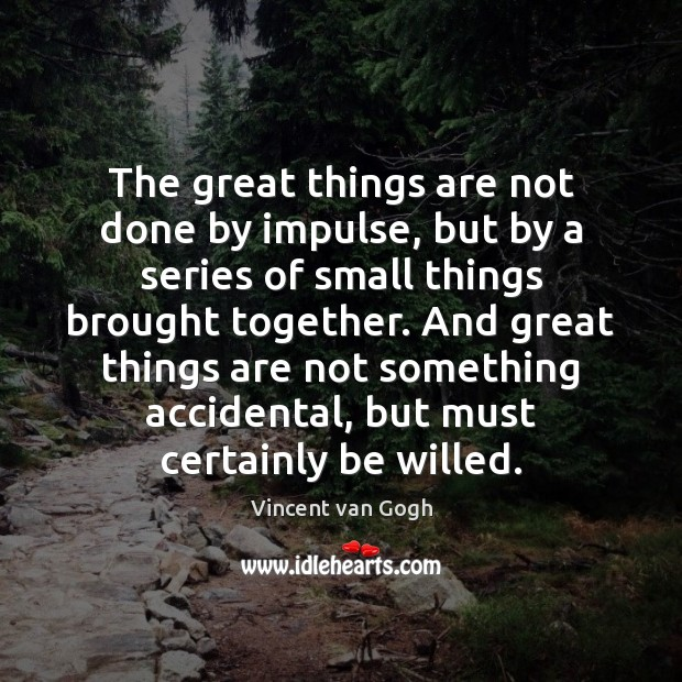 The great things are not done by impulse, but by a series Vincent van Gogh Picture Quote