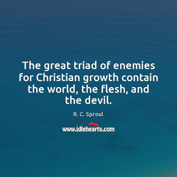 The great triad of enemies for Christian growth contain the world, the R. C. Sproul Picture Quote