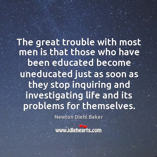 The great trouble with most men is that those who have been educated become uneducated.. Image