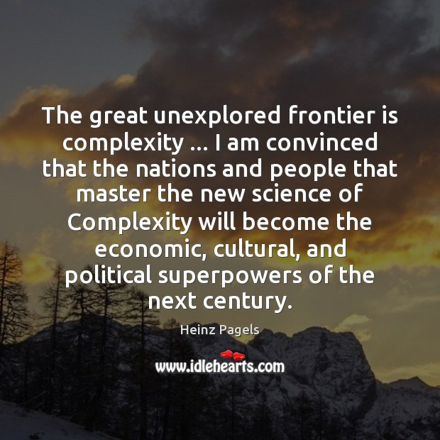 The great unexplored frontier is complexity … I am convinced that the nations Heinz Pagels Picture Quote