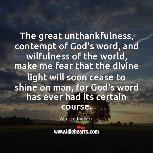 The great unthankfulness, contempt of God's word, and wilfulness of the world, Martin Luther Picture Quote