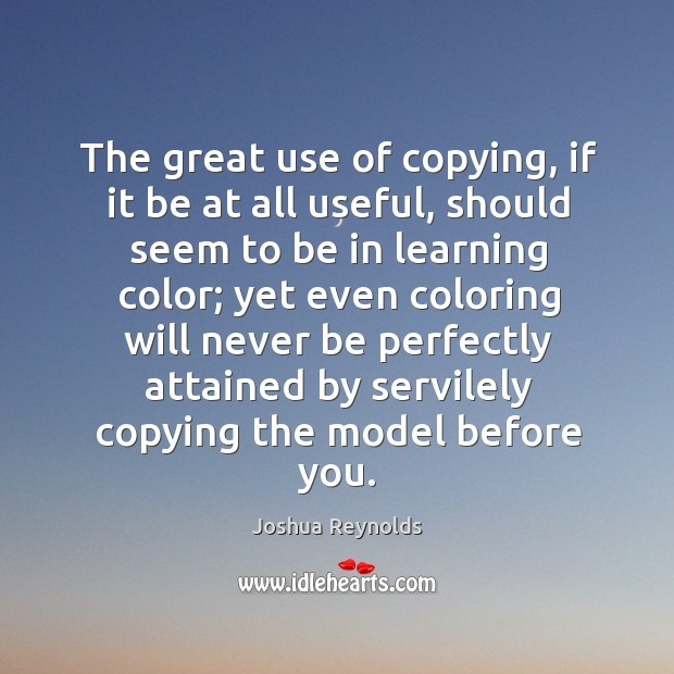 The great use of copying, if it be at all useful, should Joshua Reynolds Picture Quote