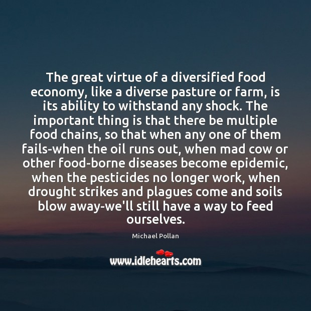 The great virtue of a diversified food economy, like a diverse pasture Michael Pollan Picture Quote
