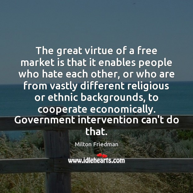 The great virtue of a free market is that it enables people Image