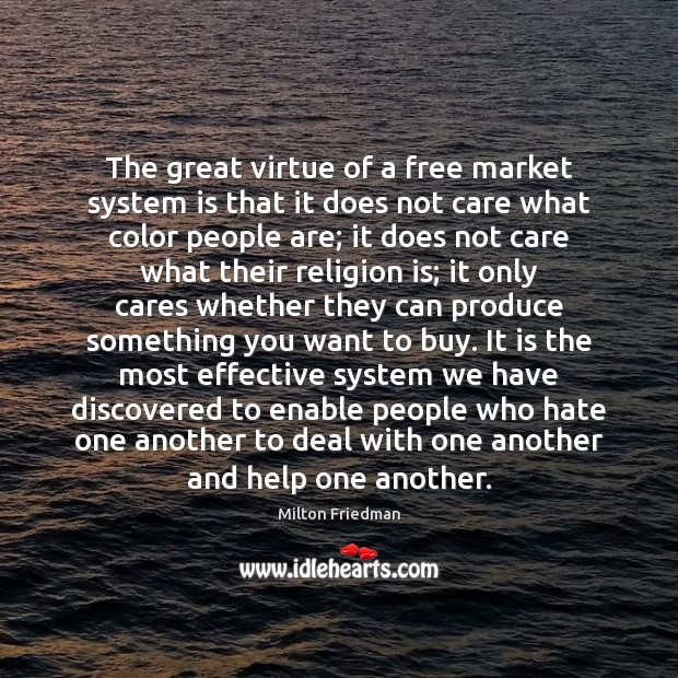 The great virtue of a free market system is that it does Image