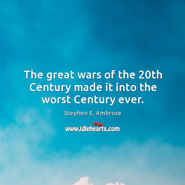 The great wars of the 20th century made it into the worst century ever. Stephen E. Ambrose Picture Quote