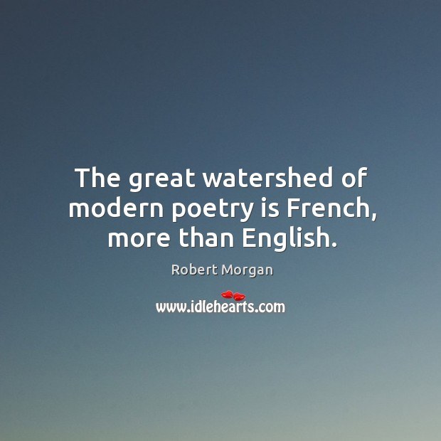 The great watershed of modern poetry is french, more than english. Robert Morgan Picture Quote