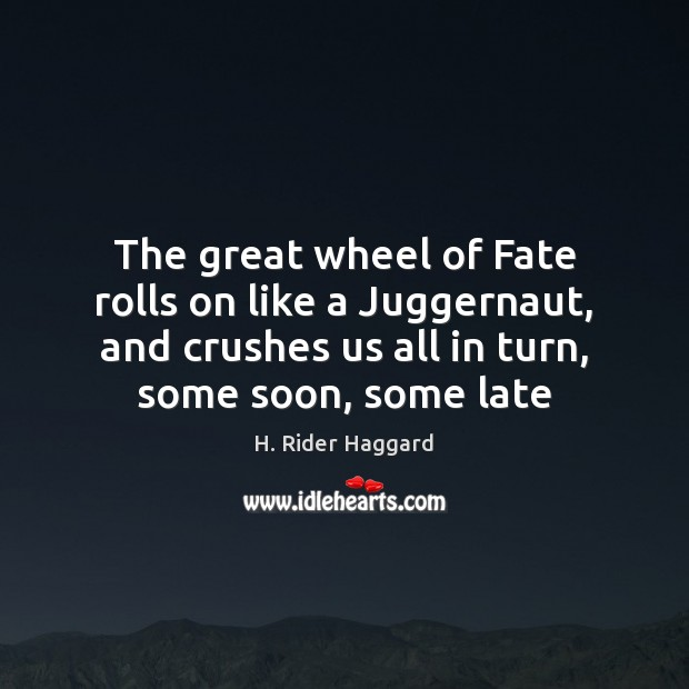 The great wheel of Fate rolls on like a Juggernaut, and crushes H. Rider Haggard Picture Quote