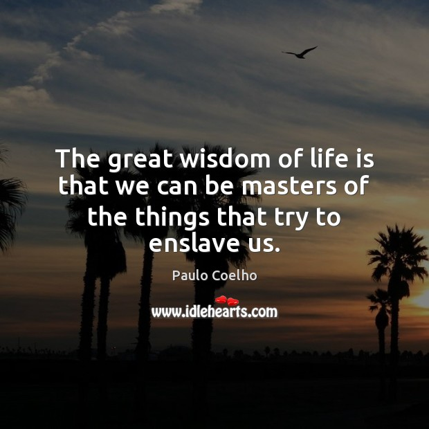 The great wisdom of life is that we can be masters of the things that try to enslave us. Paulo Coelho Picture Quote