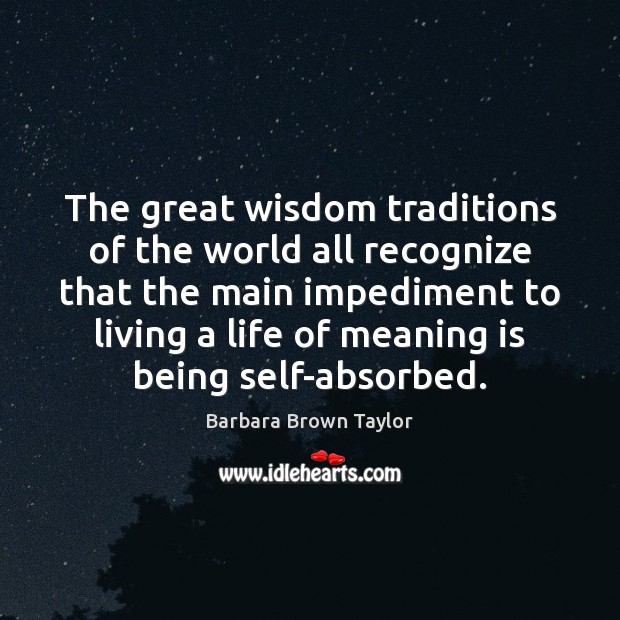 The great wisdom traditions of the world all recognize that the main Barbara Brown Taylor Picture Quote