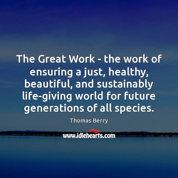The Great Work – the work of ensuring a just, healthy, beautiful, Thomas Berry Picture Quote