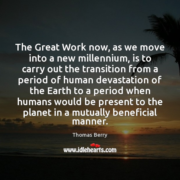 The Great Work now, as we move into a new millennium, is Thomas Berry Picture Quote