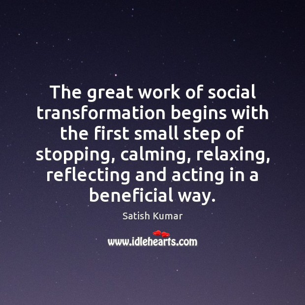 The great work of social transformation begins with the first small step Satish Kumar Picture Quote
