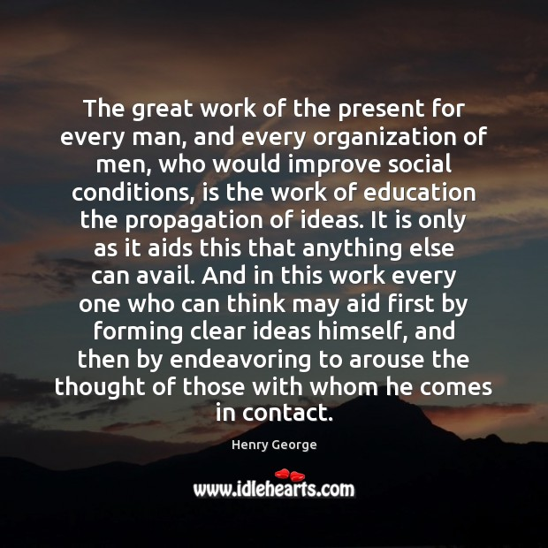 The great work of the present for every man, and every organization Henry George Picture Quote