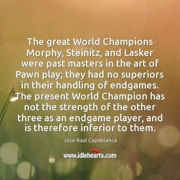 The great World Champions Morphy, Steinitz, and Lasker were past masters in Jose Raul Capablanca Picture Quote