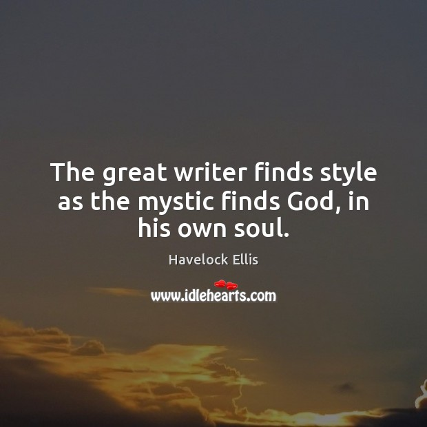 Image, The great writer finds style as the mystic finds God, in his own soul.