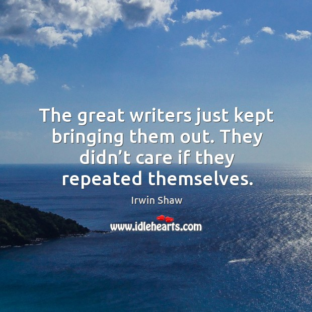 The great writers just kept bringing them out. They didn't care if they repeated themselves. Image