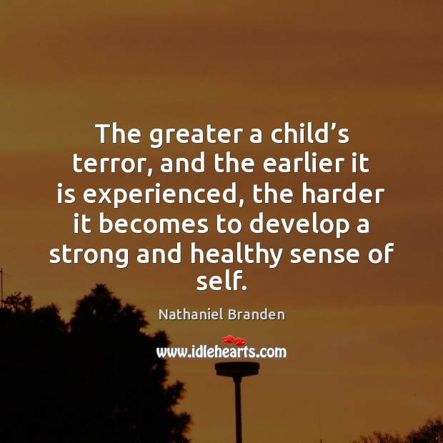 The greater a child's terror, and the earlier it is experienced, Nathaniel Branden Picture Quote