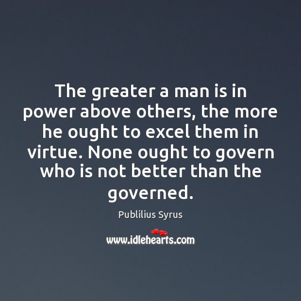 The greater a man is in power above others, the more he Image