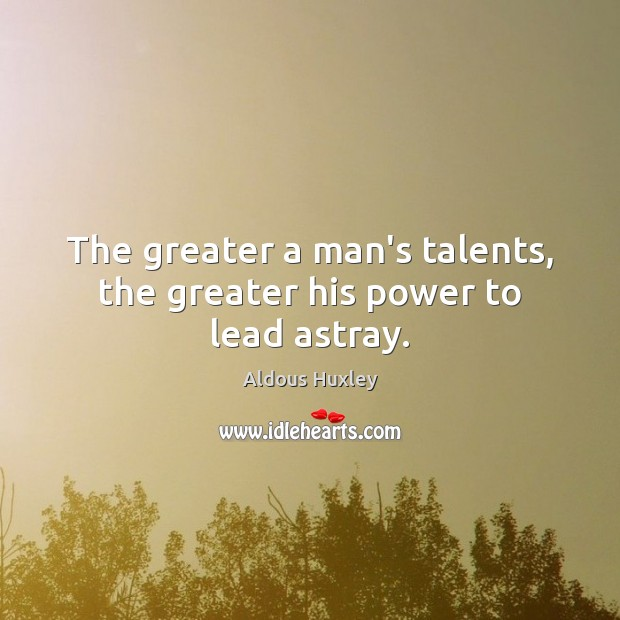 Image, The greater a man's talents, the greater his power to lead astray.